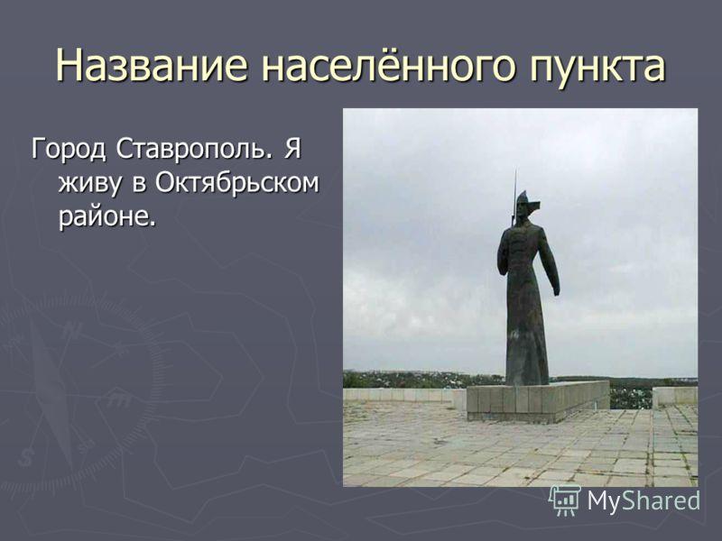 Название населённого пункта Город Ставрополь. Я живу в Октябрьском районе.