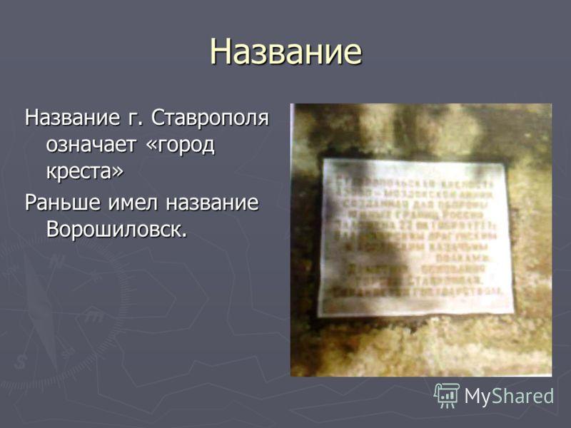 Название Название г. Ставрополя означает «город креста» Раньше имел название Ворошиловск.