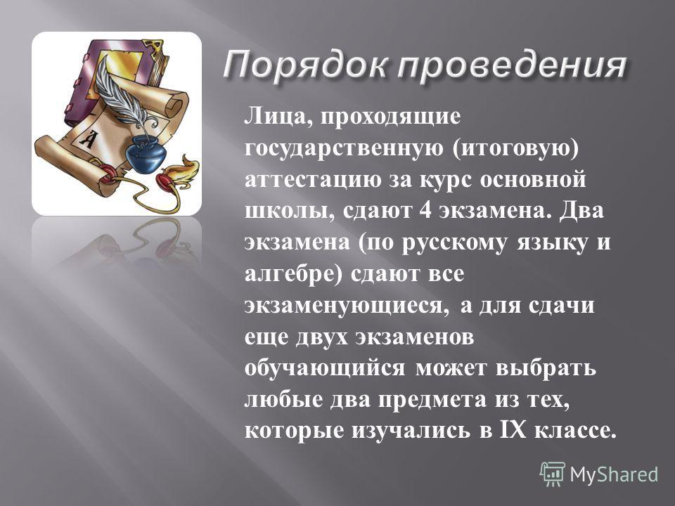 Лица, проходящие государственную ( итоговую ) аттестацию за курс основной школы, сдают 4 экзамена. Два экзамена ( по русскому языку и алгебре ) сдают все экзаменующиеся, а для сдачи еще двух экзаменов обучающийся может выбрать любые два предмета из т