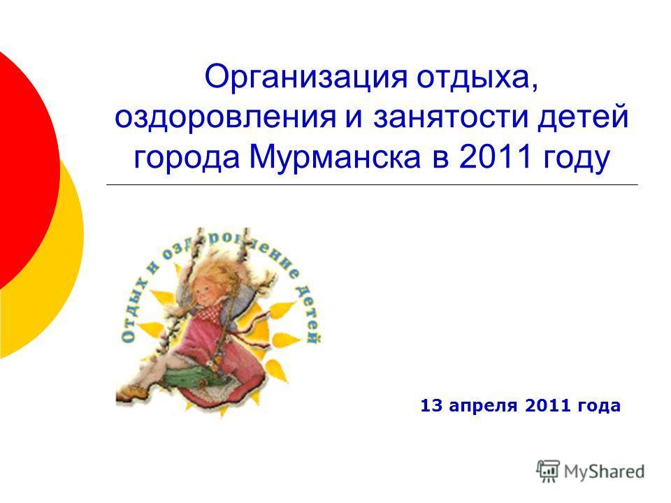 Организация отдыха, оздоровления и занятости детей города Мурманска в 2011 году 13 апреля 2011 года
