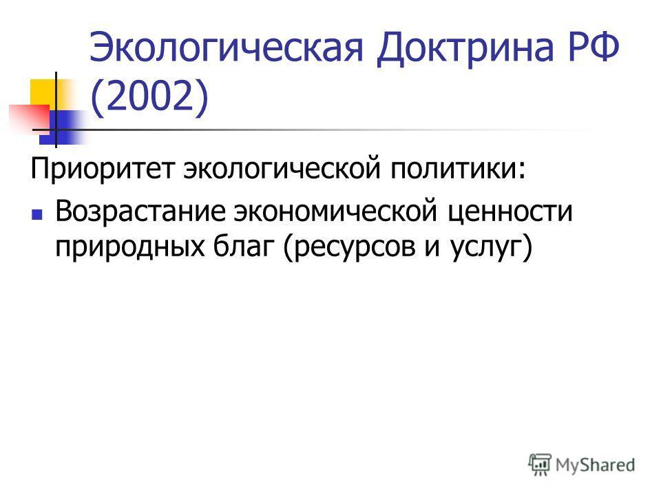 Экологическая Доктрина РФ (2002) Приоритет экологической политики: Возрастание экономической ценности природных благ (ресурсов и услуг)