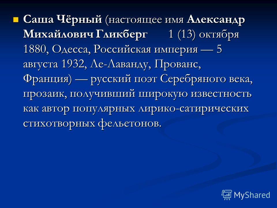 Саша Чёрный (настоящее имя Александр Михайлович Гликберг 1 (13) октября 1880, Одесса, Российская империя 5 августа 1932, Ле-Лаванду, Прованс, Франция) русский поэт Серебряного века, прозаик, получивший широкую известность как автор популярных лирико-