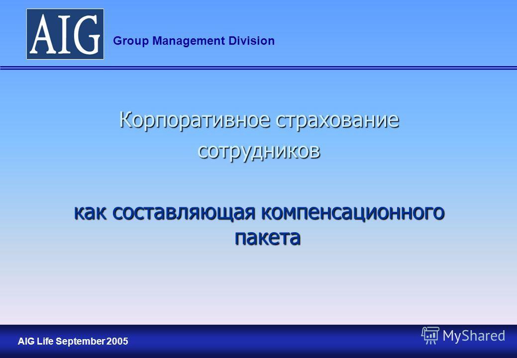 1 AIG Life September 2005 Group Management Division Корпоративное страхование сотрудников как составляющая компенсационного пакета