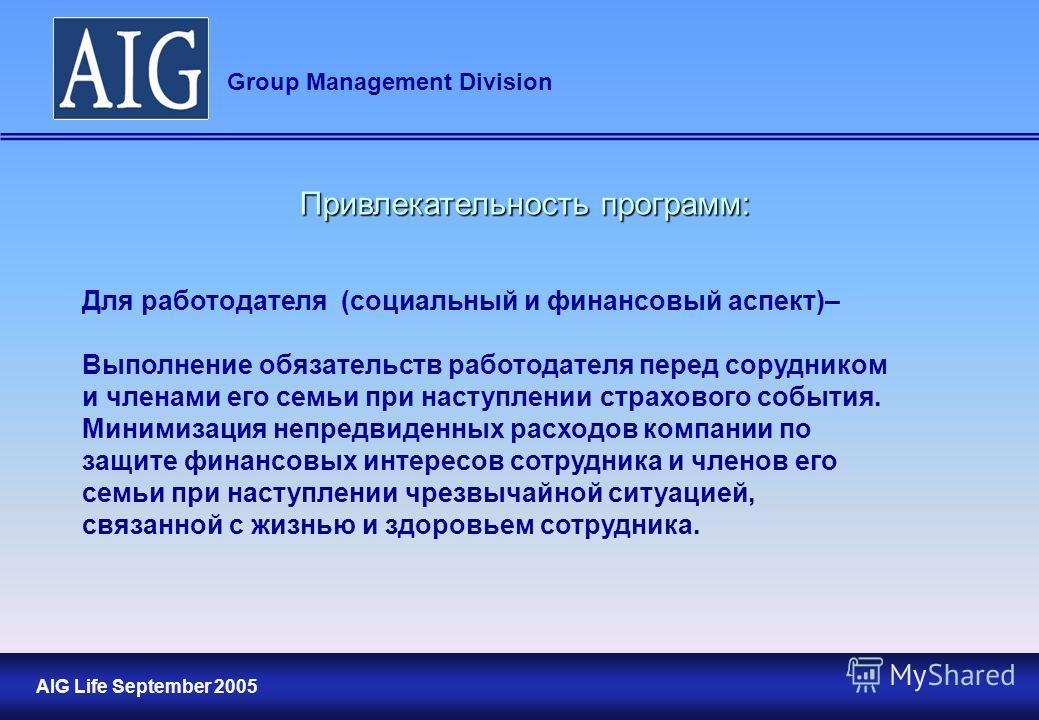 10 AIG Life September 2005 Group Management Division Привлекательность программ: Для работодателя (социальный и финансовый аспект)– Выполнение обязательств работодателя перед сорудником и членами его семьи при наступлении страхового события. Минимиза