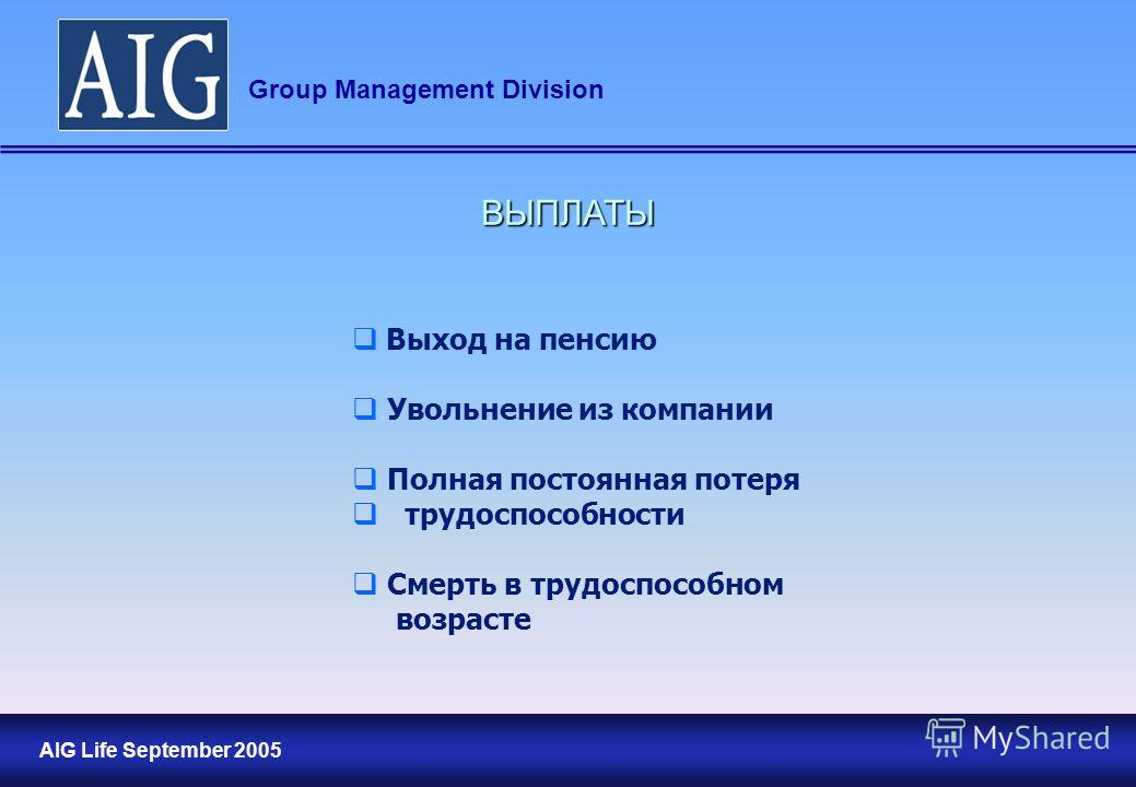17 AIG Life September 2005 Group Management Division ВЫПЛАТЫ Выход на пенсию Увольнение из компании Полная постоянная потеря трудоспособности Смерть в трудоспособном возрасте