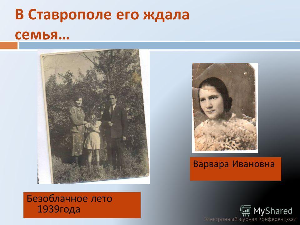 В Ставрополе его ждала семья … Безоблачное лето 1939 года Варвара Ивановна Электронный журнал Конференц - зал