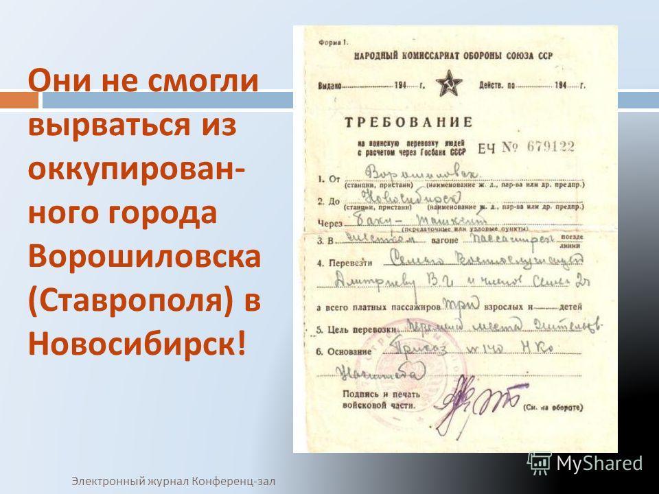 Они не смогли вырваться из оккупирован - ного города Ворошиловска ( Ставрополя ) в Новосибирск ! Электронный журнал Конференц - зал