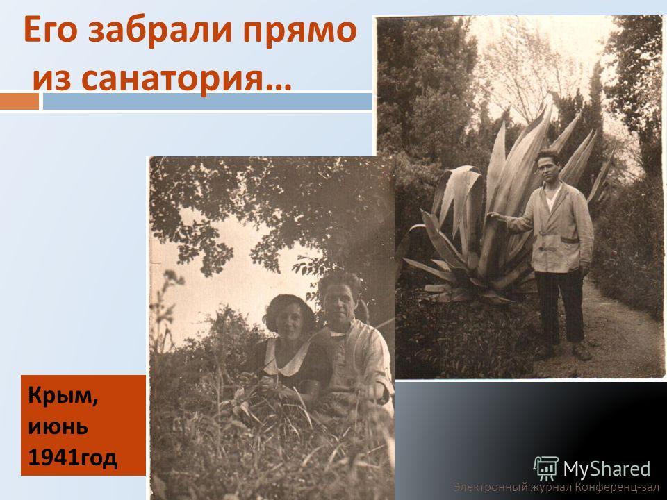 Его забрали прямо из санатория … Крым, июнь 1941 год Электронный журнал Конференц - зал