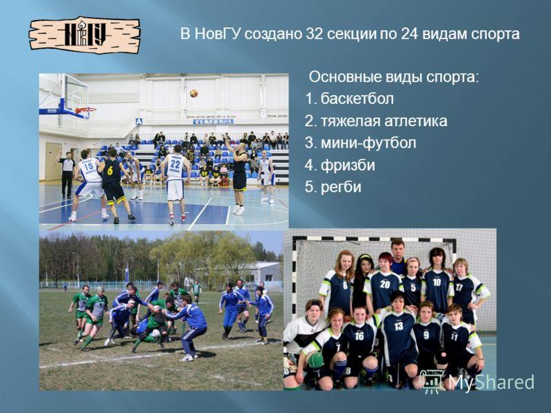Основные виды спорта : 1. баскетбол 2. тяжелая атлетика 3. мини - футбол 4. фризби 5. регби В НовГУ создано 32 секции по 24 видам спорта
