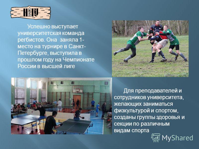 Успешно выступает университетская команда регбистов. Она заняла 1- место на турнире в Санкт- Петербурге, выступила в прошлом году на Чемпионате России в высшей лиге Для преподавателей и сотрудников университета, желающих заниматься физкультурой и спо