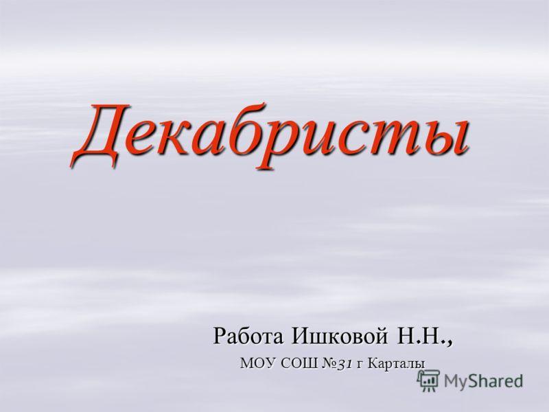 Декабристы Работа Ишковой Н. Н., МОУ СОШ 31 г Карталы