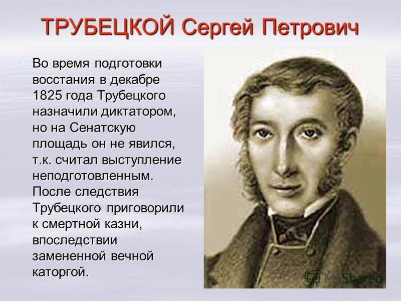ТРУБЕЦКОЙ Сергей Петрович Во время подготовки восстания в декабре 1825 года Трубецкого назначили диктатором, но на Сенатскую площадь он не явился, т.к. считал выступление неподготовленным. После следствия Трубецкого приговорили к смертной казни, впос