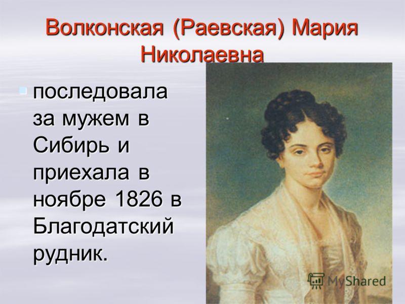 Волконская (Раевская) Мария Николаевна последовала за мужем в Сибирь и приехала в ноябре 1826 в Благодатский рудник. последовала за мужем в Сибирь и приехала в ноябре 1826 в Благодатский рудник.