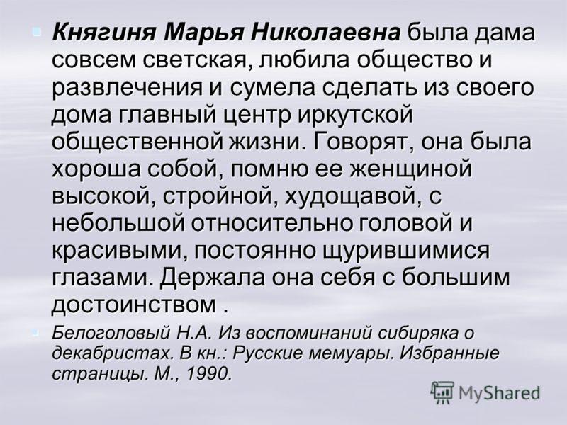 Княгиня Марья Николаевна была дама совсем светская, любила общество и развлечения и сумела сделать из своего дома главный центр иркутской общественной жизни. Говорят, она была хороша собой, помню ее женщиной высокой, стройной, худощавой, с небольшой