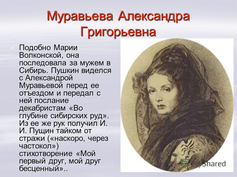 Муравьева Александра Григорьевна Подобно Марии Волконской, она последовала за мужем в Сибирь. Пушкин виделся с Александрой Муравьевой перед ее отъездом и передал с ней послание декабристам «Во глубине сибирских руд». Из ее же рук получил И. И. Пущин