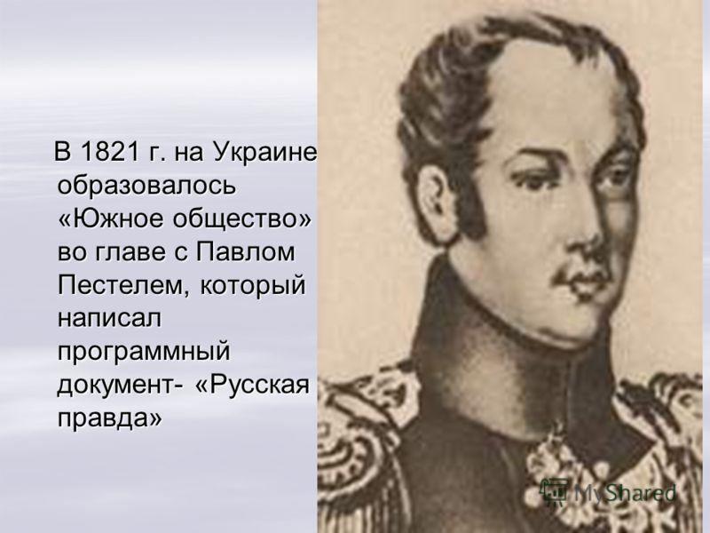 В 1821 г. на Украине образовалось «Южное общество» во главе с Павлом Пестелем, который написал программный документ- «Русская правда» В 1821 г. на Украине образовалось «Южное общество» во главе с Павлом Пестелем, который написал программный документ-