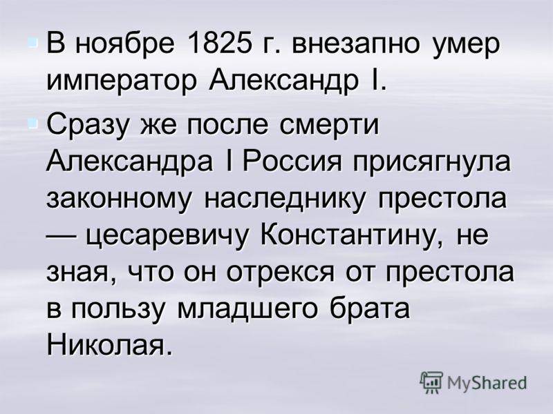 В ноябре 1825 г. внезапно умер император Александр I. В ноябре 1825 г. внезапно умер император Александр I. Сразу же после смерти Александра I Россия присягнула законному наследнику престола цесаревичу Константину, не зная, что он отрекся от престола