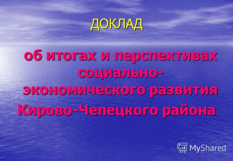 ДОКЛАД об итогах и перспективах социально- экономического развития Кирово-Чепецкого района