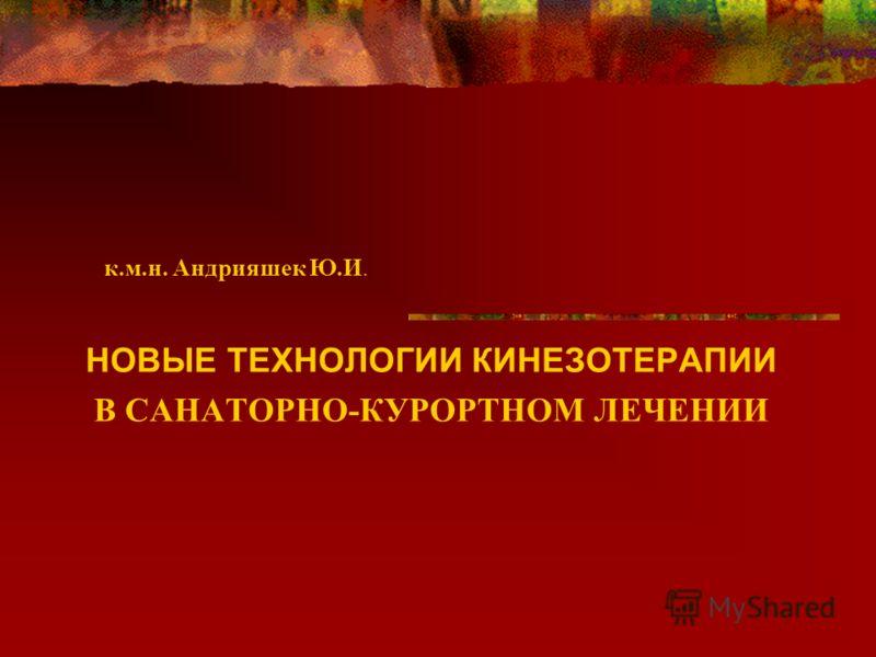 к.м.н. Андрияшек Ю.И. НОВЫЕ ТЕХНОЛОГИИ КИНЕЗОТЕРАПИИ В САНАТОРНО-КУРОРТНОМ ЛЕЧЕНИИ