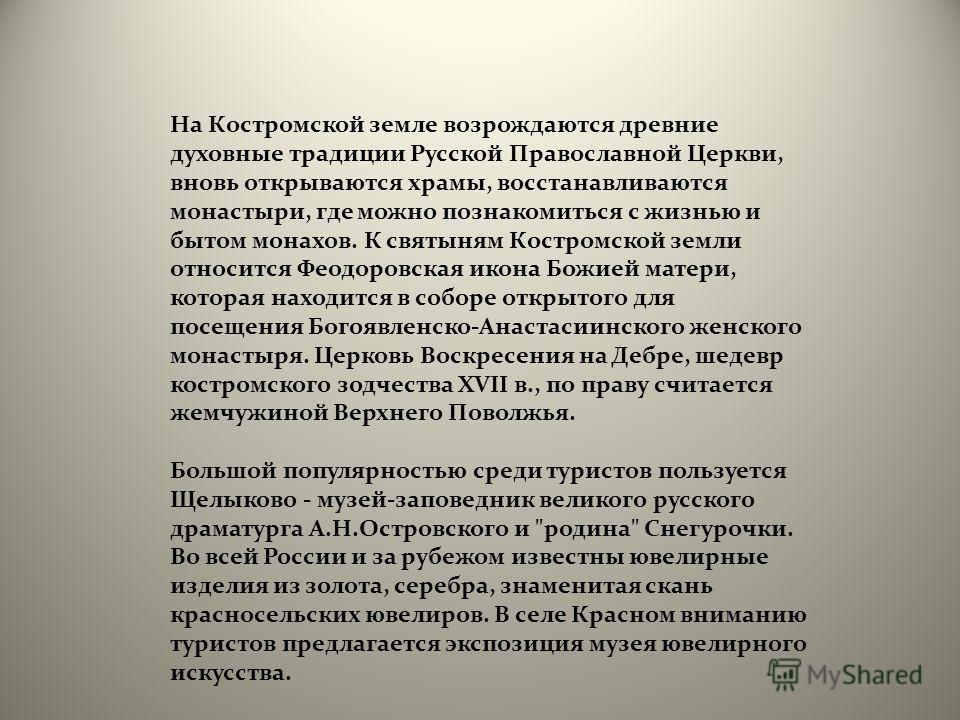 На Костромской земле возрождаются древние духовные традиции Русской Православной Церкви, вновь открываются храмы, восстанавливаются монастыри, где можно познакомиться с жизнью и бытом монахов. К святыням Костромской земли относится Феодоровская икона