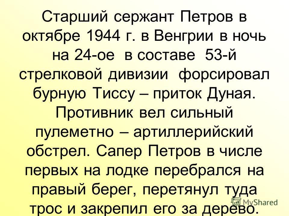 Старший сержант Петров в октябре 1944 г. в Венгрии в ночь на 24-ое в составе 53-й стрелковой дивизии форсировал бурную Тиссу – приток Дуная. Противник вел сильный пулеметно – артиллерийский обстрел. Сапер Петров в числе первых на лодке перебрался на