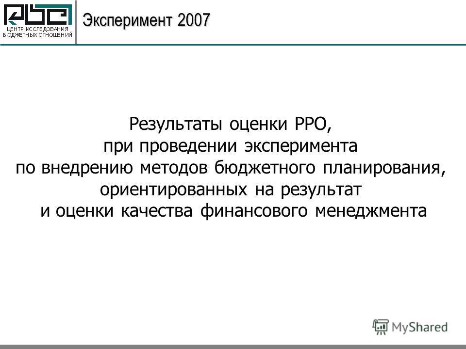 Эксперимент 2007 Результаты оценки РРО, при проведении эксперимента по внедрению методов бюджетного планирования, ориентированных на результат и оценки качества финансового менеджмента
