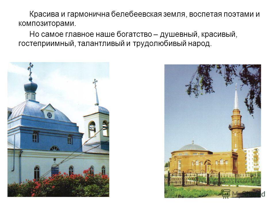 Красива и гармонична белебеевская земля, воспетая поэтами и композиторами. Но самое главное наше богатство – душевный, красивый, гостеприимный, талантливый и трудолюбивый народ.