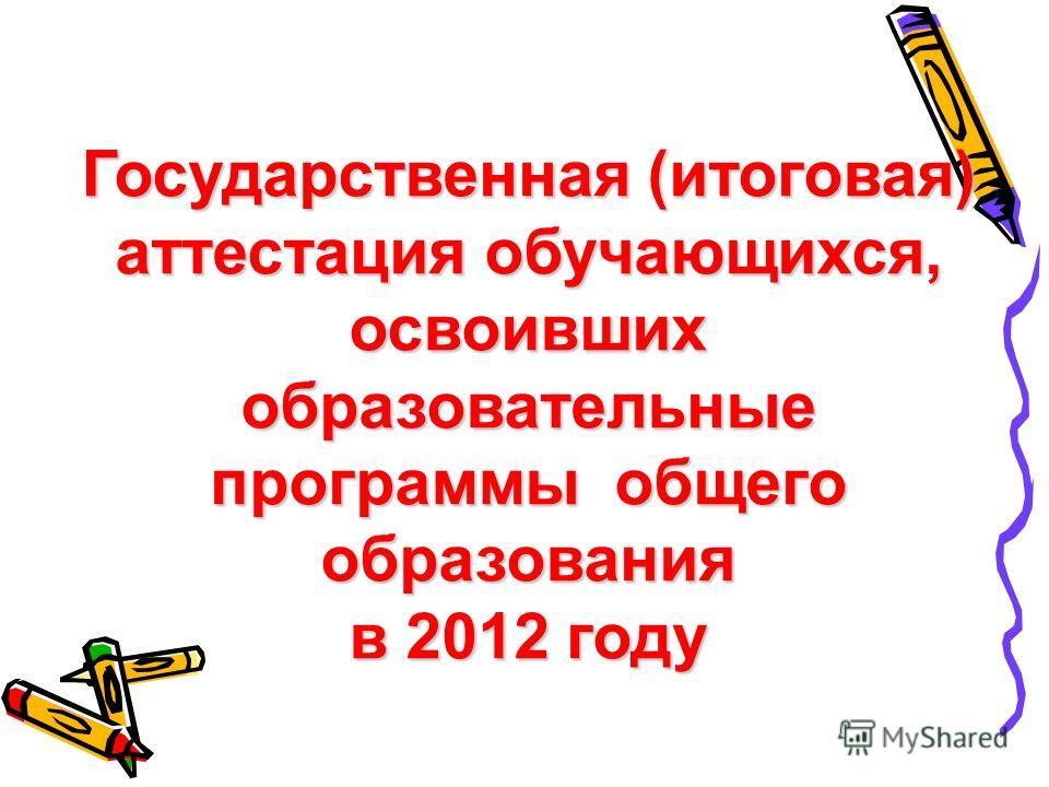 Государственная (итоговая) аттестация обучающихся, освоивших образовательные программы общего образования в 2012 году