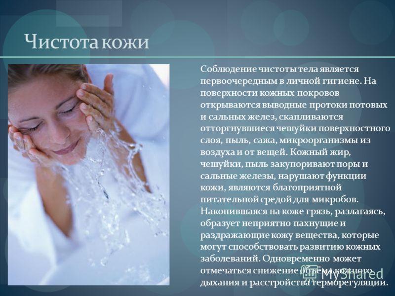 Чистота кожи Соблюдение чистоты тела является первоочередным в личной гигиене. На поверхности кожных покровов открываются выводные протоки потовых и сальных желез, скапливаются отторгнувшиеся чешуйки поверхностного слоя, пыль, сажа, микроорганизмы из