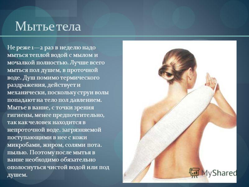 Мытье тела Не реже 12 раз в неделю надо мыться теплой водой с мылом и мочалкой полностью. Лучше всего мыться пол душем, в проточной воде. Душ помимо термического раздражения, действует и механически, поскольку струи волы попадают на тело пол давление