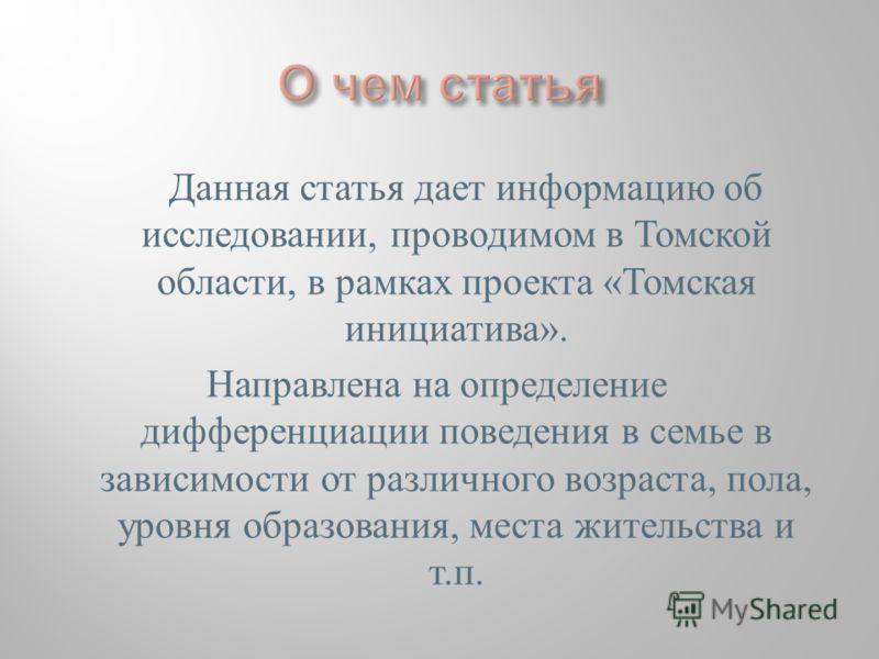 Данная статья дает информацию об исследовании, проводимом в Томской области, в рамках проекта «Томская инициатива». Направлена на определение дифференциации поведения в семье в зависимости от различного возраста, пола, уровня образования, места жител