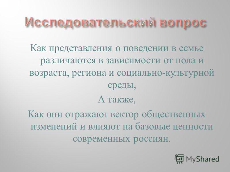 Как представления о поведении в семье различаются в зависимости от пола и возраста, региона и социально-культурной среды, А также, Как они отражают вектор общественных изменений и влияют на базовые ценности современных россиян.