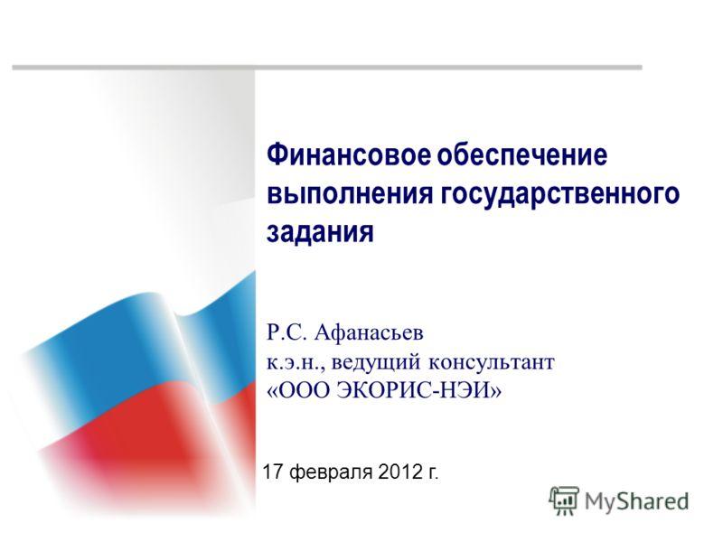 Финансовое обеспечение выполнения государственного задания Р.С. Афанасьев к.э.н., ведущий консультант «ООО ЭКОРИС-НЭИ» 17 февраля 2012 г.