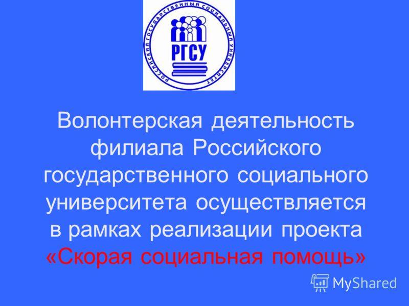 Волонтерская деятельность филиала Российского государственного социального университета осуществляется в рамках реализации проекта «Скорая социальная помощь»