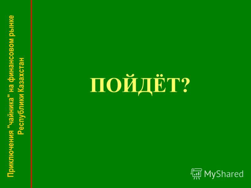 ПОЙДЁТ? Приключения чайника на финансовом рынке Республики Казахстан