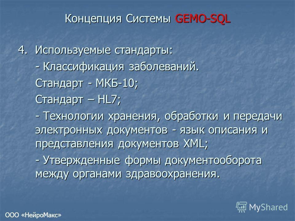 Концепция Системы GEMO-SQL 4. Используемые стандарты: - Классификация заболеваний. Стандарт - МКБ-10; Стандарт – HL7; - Технологии хранения, обработки и передачи электронных документов - язык описания и представления документов XML; - Утвержденные фо