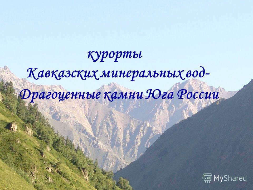 курорты Кавказских минеральных вод- Драгоценные камни Юга России