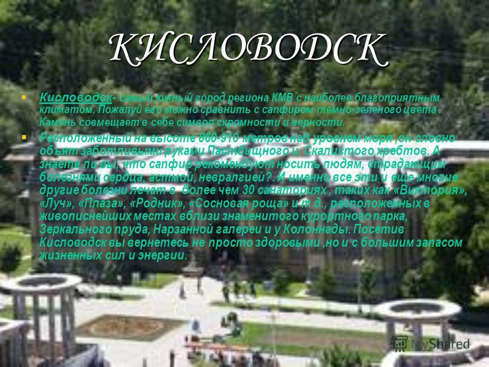 КИСЛОВОДСК Кисловодск- самый южный город региона КМВ с наиболее благоприятным климатом. Пожалуй его можно сравнить с сапфиром темно-зеленого цвета. Камень совмещает в себе символ скромности и верности. Расположенный на высоте 860-910 метров над уровн