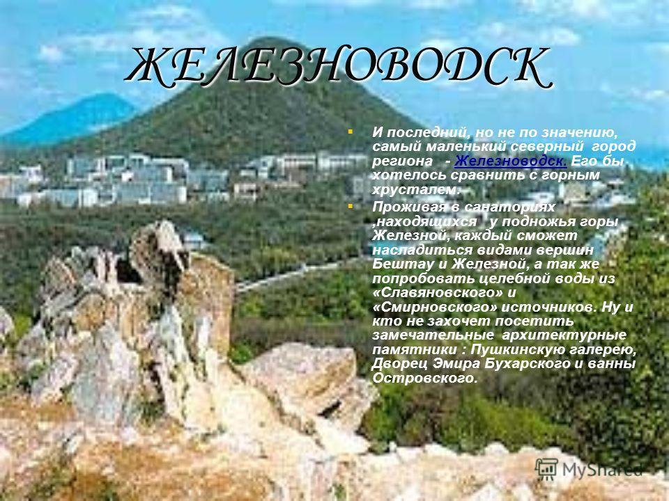 ЖЕЛЕЗНОВОДСК И последний, но не по значению, самый маленький северный город региона - Железноводск. Его бы хотелось сравнить с горным хрусталем. Проживая в санаториях,находящихся у подножья горы Железной, каждый сможет насладиться видами вершин Бешта