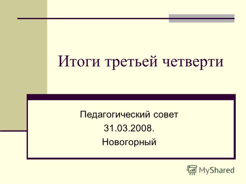 Итоги третьей четверти Педагогический совет 31.03.2008. Новогорный