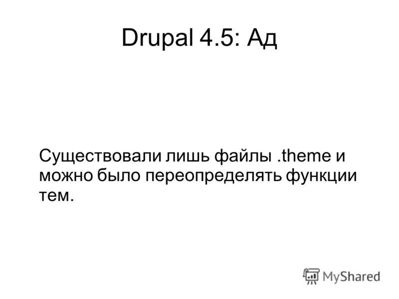 Drupal 4.5: Ад Существовали лишь файлы.theme и можно было переопределять функции тем.