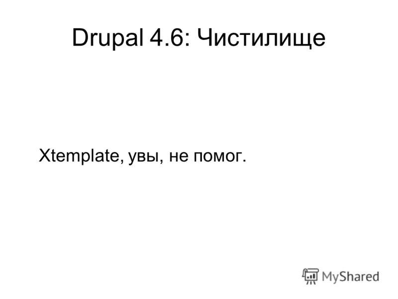 Drupal 4.6: Чистилище Xtemplate, увы, не помог.