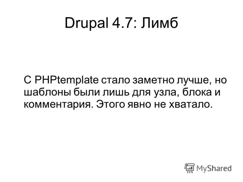 Drupal 4.7: Лимб С PHPtemplate стало заметно лучше, но шаблоны были лишь для узла, блока и комментария. Этого явно не хватало.
