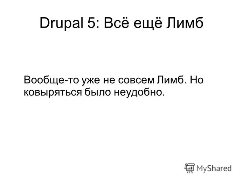 Drupal 5: Всё ещё Лимб Вообще-то уже не совсем Лимб. Но ковыряться было неудобно.