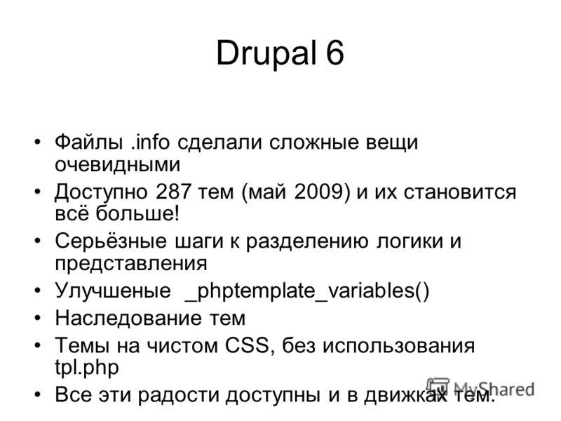 Drupal 6 Файлы.info сделали сложные вещи очевидными Доступно 287 тем (май 2009) и их становится всё больше! Серьёзные шаги к разделению логики и представления Улучшеные _phptemplate_variables() Наследование тем Темы на чистом CSS, без использования t