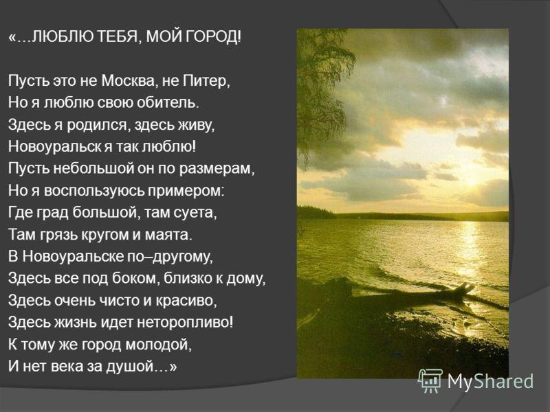«…ЛЮБЛЮ ТЕБЯ, МОЙ ГОРОД! Пусть это не Москва, не Питер, Но я люблю свою обитель. Здесь я родился, здесь живу, Новоуральск я так люблю! Пусть небольшой он по размерам, Но я воспользуюсь примером: Где град большой, там суета, Там грязь кругом и маята.