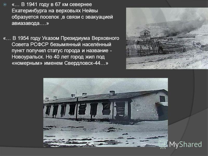 «… В 1941 году в 67 км севернее Екатеринбурга на верховьях Нейвы образуется поселок,в связи с эвакуацией авиазавода….» «… В 1954 году Указом Президиума Верховного Совета РСФСР безымянный населённый пункт получил статус города и название - Новоуральск