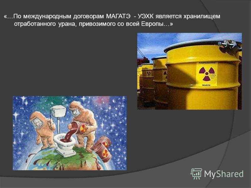 «…По международным договорам МАГАТЭ - УЭХК является хранилищем отработанного урана, привозимого со всей Европы…»