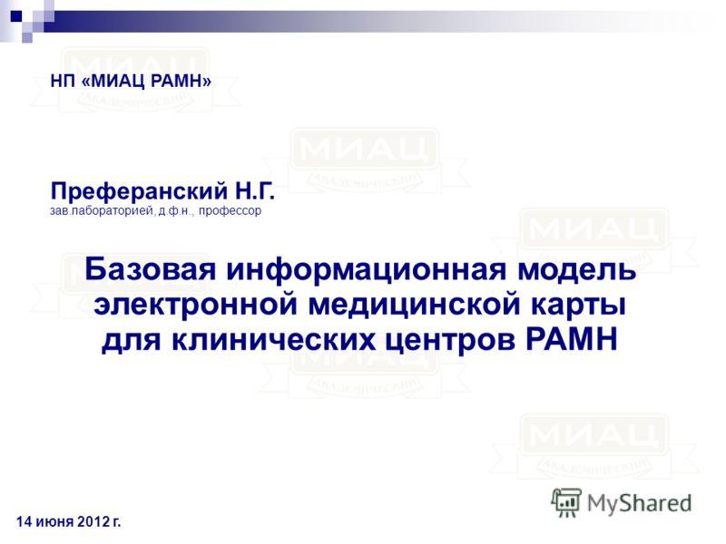 Базовая информационная модель электронной медицинской карты для клинических центров РАМН Преферанский Н.Г. зав.лабораторией, д.ф.н., профессор НП «МИАЦ РАМН» 14 июня 2012 г.