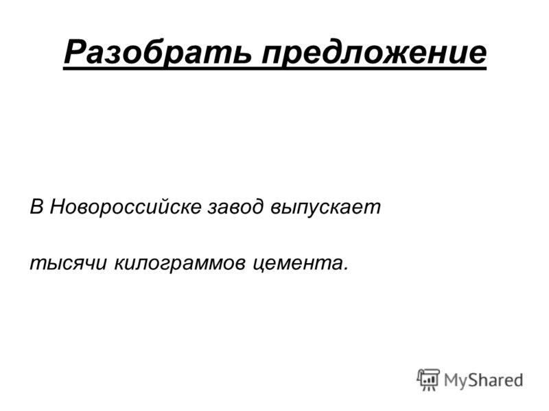 Разобрать предложение В Новороссийске завод выпускает тысячи килограммов цемента.